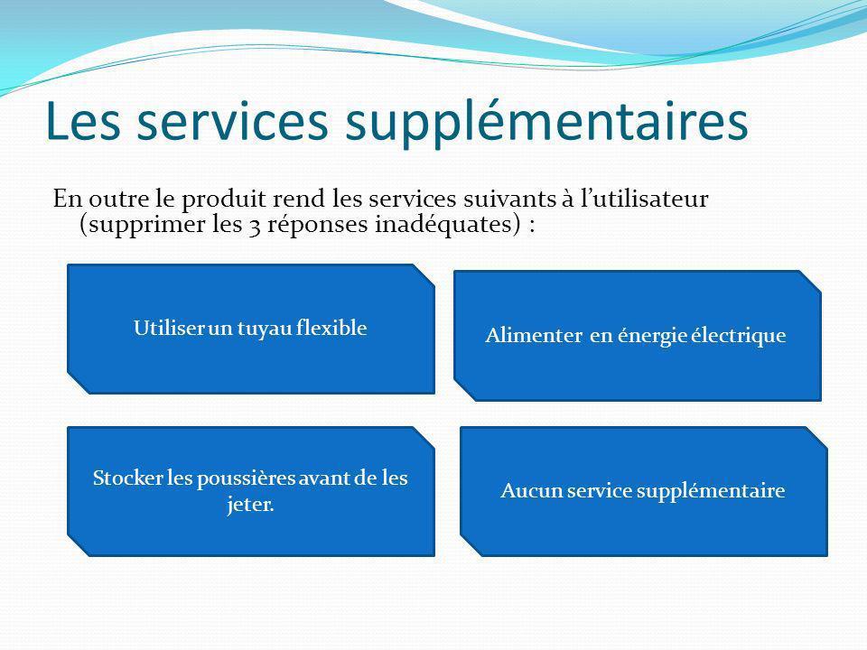 Les services supplémentaires En outre le produit rend les services suivants à lutilisateur (supprimer les 3 réponses inadéquates) : Utiliser un tuyau