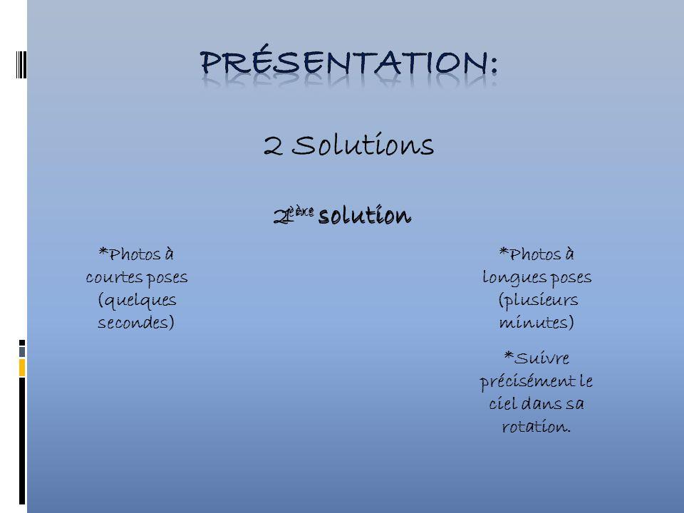 2 Solutions 1 ère solution 2 ème solution *Photos à courtes poses (quelques secondes) *Photos à longues poses (plusieurs minutes) *Suivre précisément le ciel dans sa rotation.