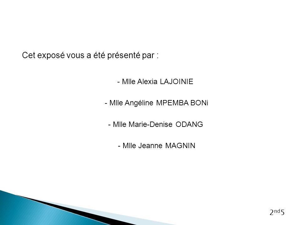 Cet exposé vous a été présenté par : - Mlle Alexia LAJOINIE - Mlle Angéline MPEMBA BONi - Mlle Marie-Denise ODANG - Mlle Jeanne MAGNIN 2 nd 5