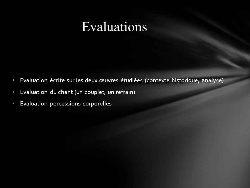 Evaluation écrite sur les deux œuvres étudiées (contexte historique, analyse) Evaluation du chant (un couplet, un refrain) Evaluation percussions corporelles Evaluations
