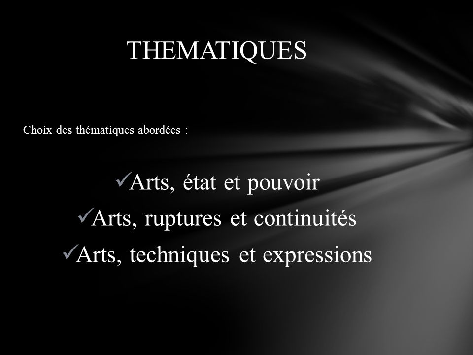Choix des thématiques abordées : Arts, état et pouvoir Arts, ruptures et continuités Arts, techniques et expressions THEMATIQUES