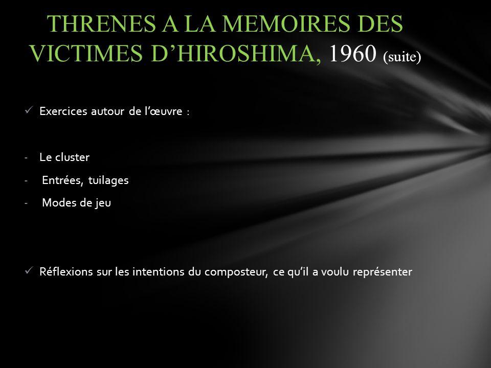 Exercices autour de lœuvre : -Le cluster - Entrées, tuilages - Modes de jeu Réflexions sur les intentions du composteur, ce quil a voulu représenter THRENES A LA MEMOIRES DES VICTIMES DHIROSHIMA, 1960 (suite)