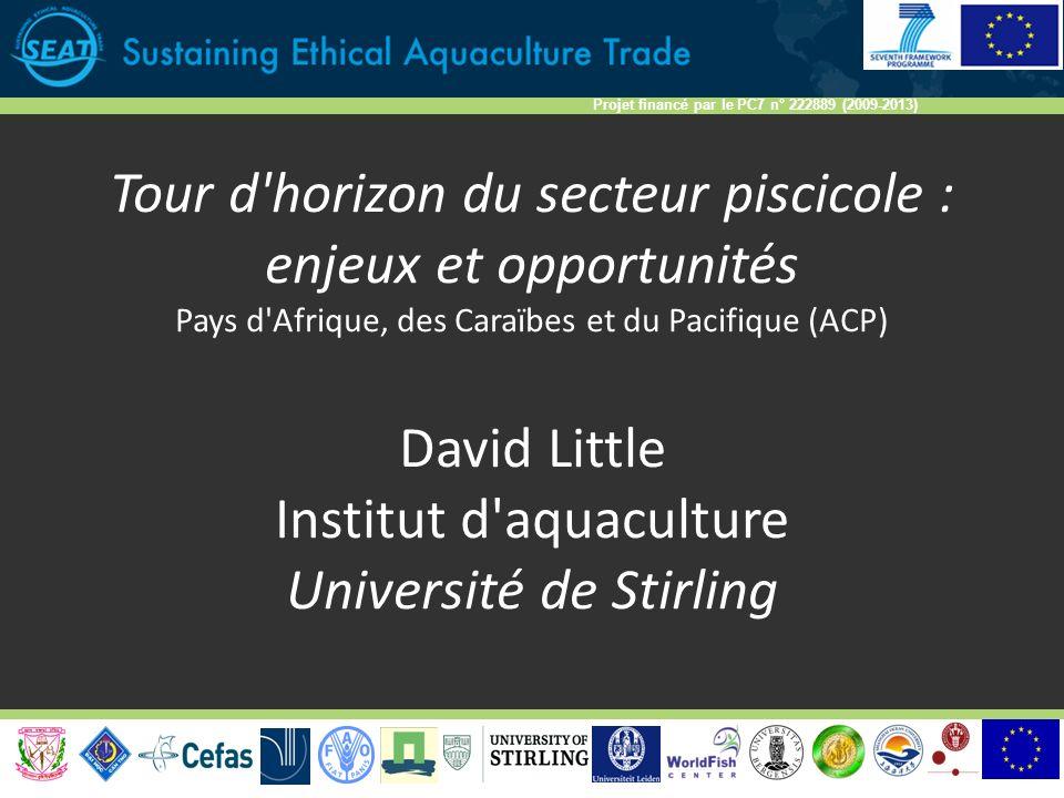 Projet financé par le PC7 n° 222889 (2009-2013) Tour d horizon du secteur piscicole : enjeux et opportunités Pays d Afrique, des Caraïbes et du Pacifique (ACP) David Little Institut d aquaculture Université de Stirling