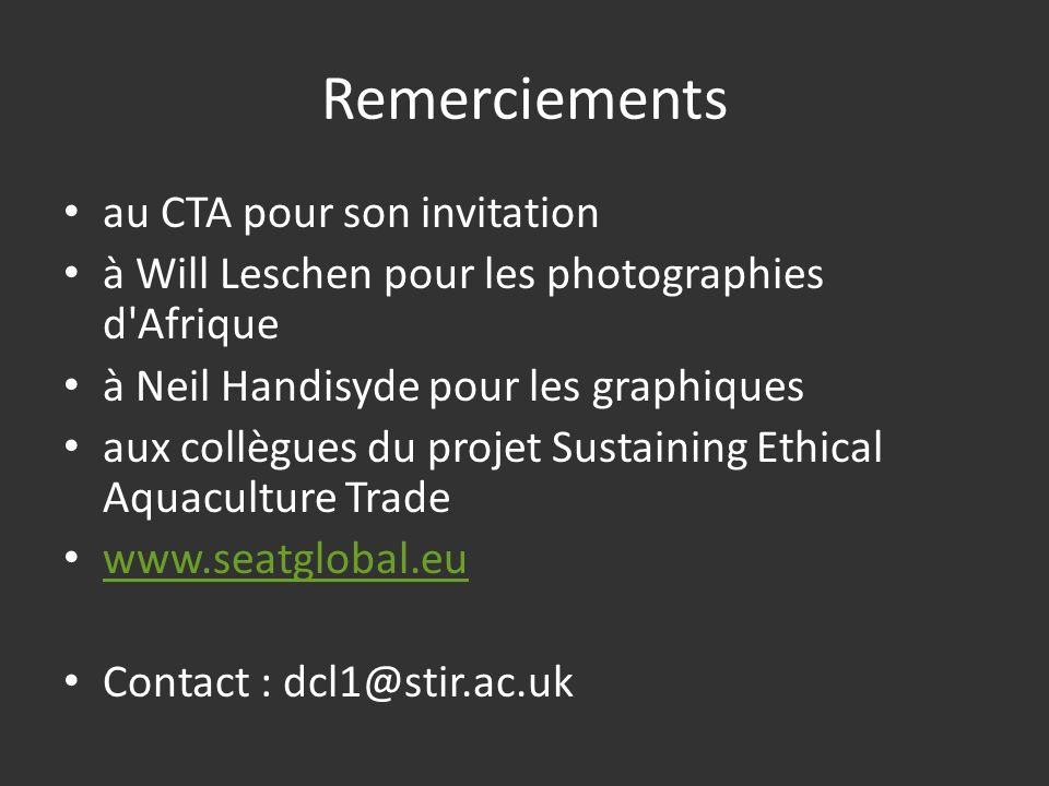 Remerciements au CTA pour son invitation à Will Leschen pour les photographies d Afrique à Neil Handisyde pour les graphiques aux collègues du projet Sustaining Ethical Aquaculture Trade www.seatglobal.eu Contact : dcl1@stir.ac.uk