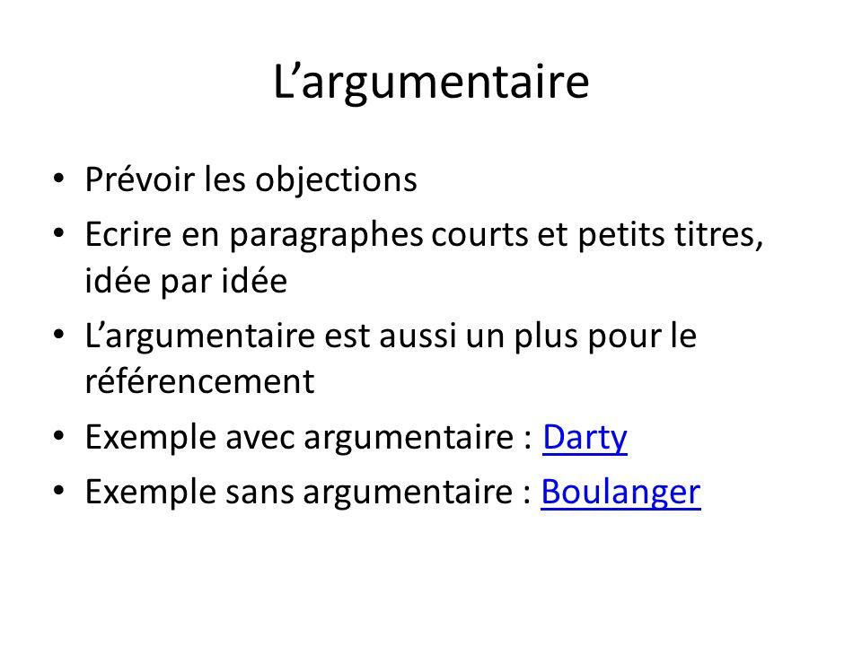 Largumentaire Prévoir les objections Ecrire en paragraphes courts et petits titres, idée par idée Largumentaire est aussi un plus pour le référencemen