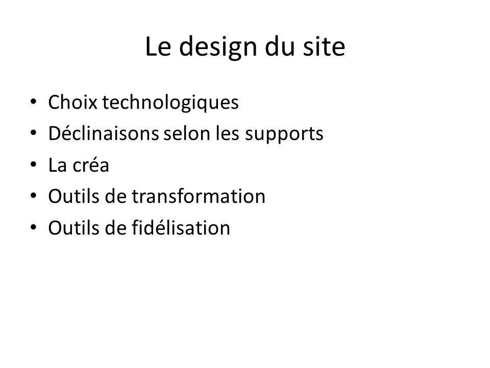 Le design du site Choix technologiques Déclinaisons selon les supports La créa Outils de transformation Outils de fidélisation