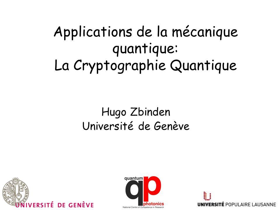 Applications de la mécanique quantique: La Cryptographie Quantique Hugo Zbinden Université de Genève