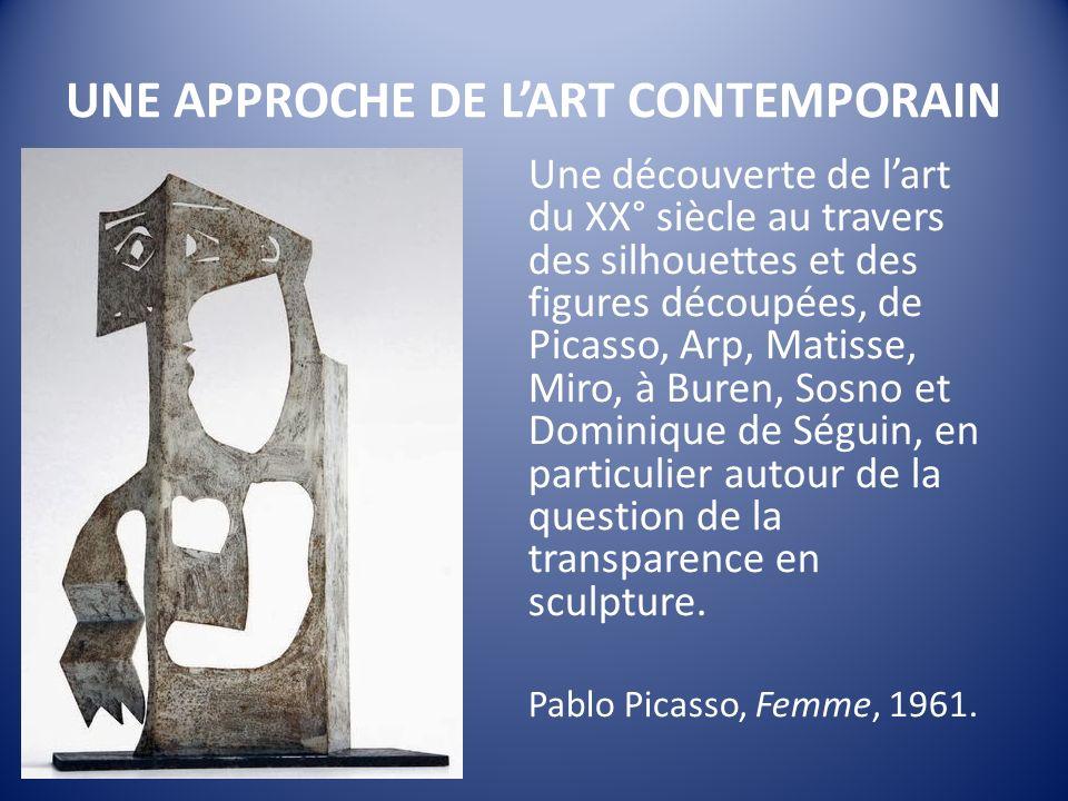 UNE APPROCHE DE LART CONTEMPORAIN Une découverte de lart du XX° siècle au travers des silhouettes et des figures découpées, de Picasso, Arp, Matisse, Miro, à Buren, Sosno et Dominique de Séguin, en particulier autour de la question de la transparence en sculpture.