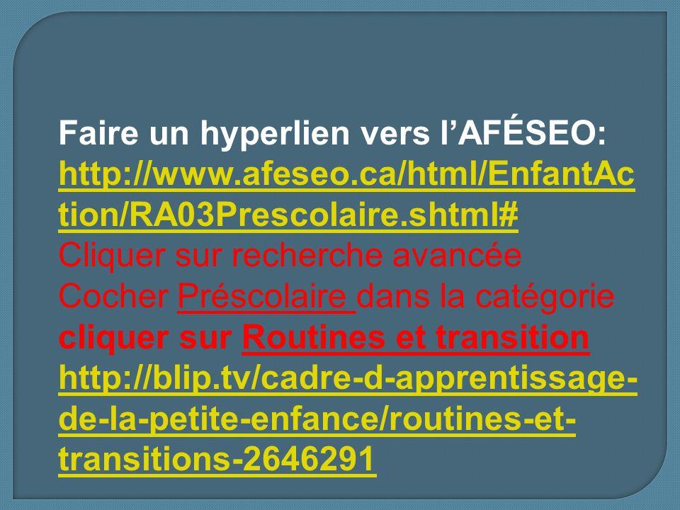Faire un hyperlien vers lAFÉSEO: http://www.afeseo.ca/html/EnfantAc tion/RA03Prescolaire.shtml# http://www.afeseo.ca/html/EnfantAc tion/RA03Prescolaire.shtml# Cliquer sur recherche avancée Cocher Préscolaire dans la catégorie cliquer sur Routines et transition http://blip.tv/cadre-d-apprentissage- de-la-petite-enfance/routines-et- transitions-2646291