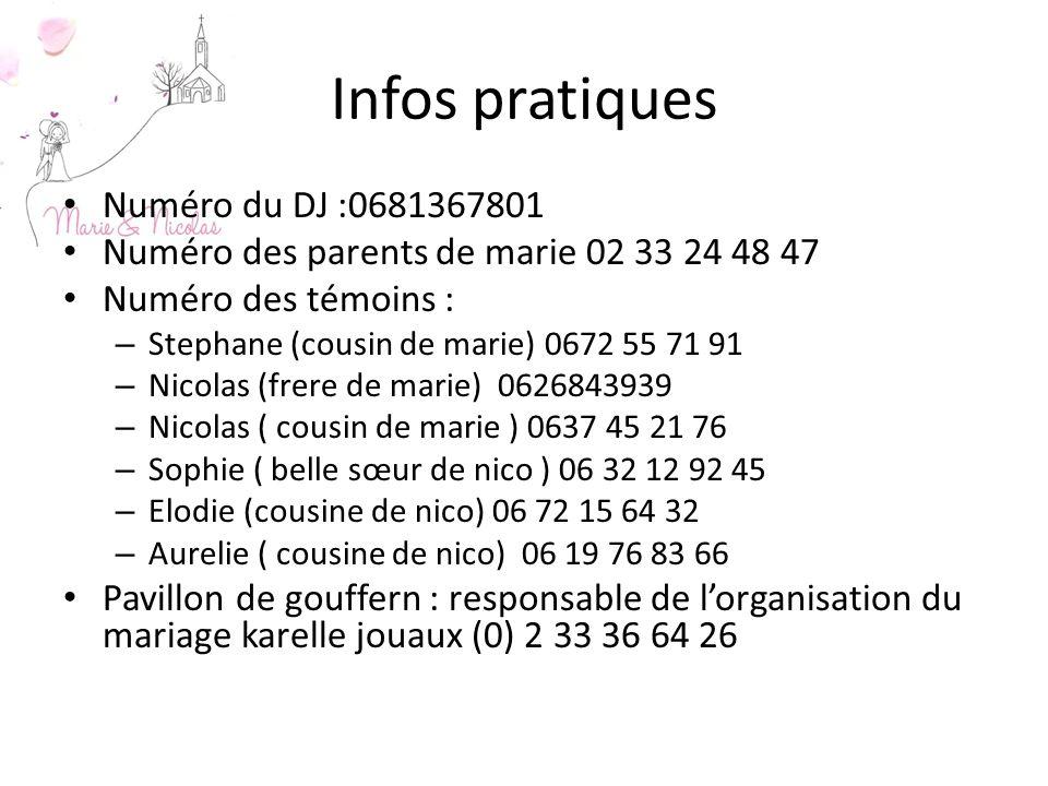 Infos pratiques Numéro du DJ :0681367801 Numéro des parents de marie 02 33 24 48 47 Numéro des témoins : – Stephane (cousin de marie) 0672 55 71 91 –