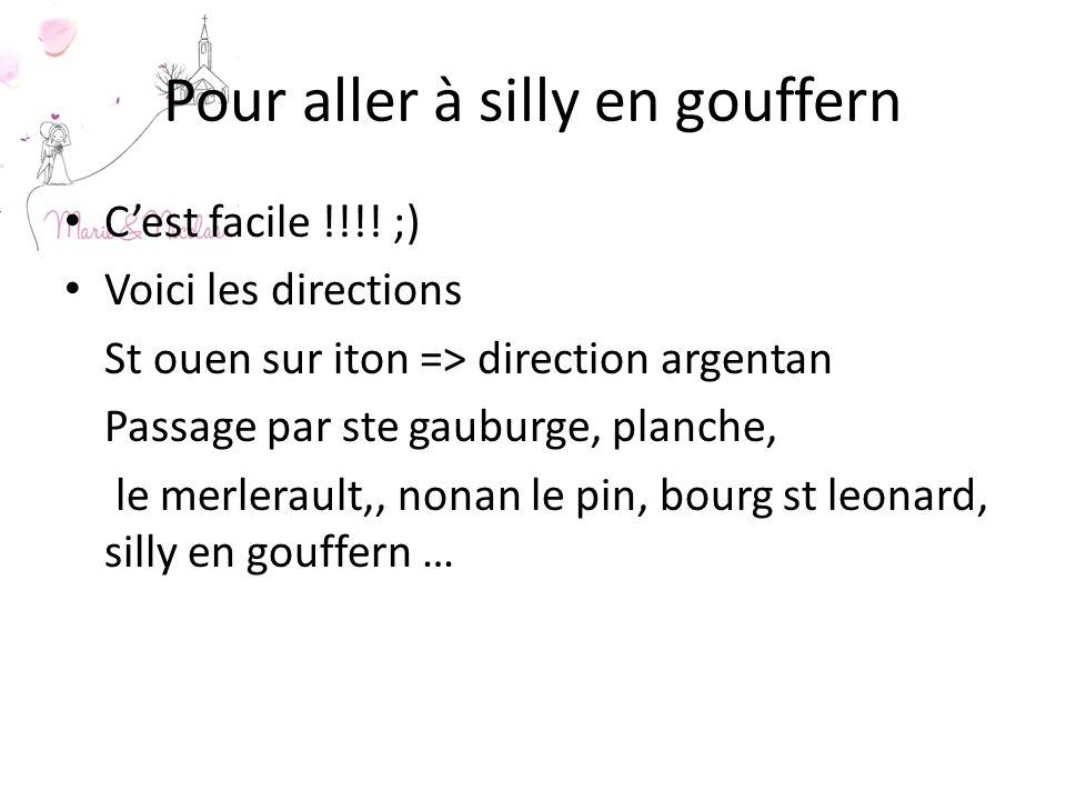 Pour aller à silly en gouffern Cest facile !!!! ;) Voici les directions St ouen sur iton => direction argentan Passage par ste gauburge, planche, le m