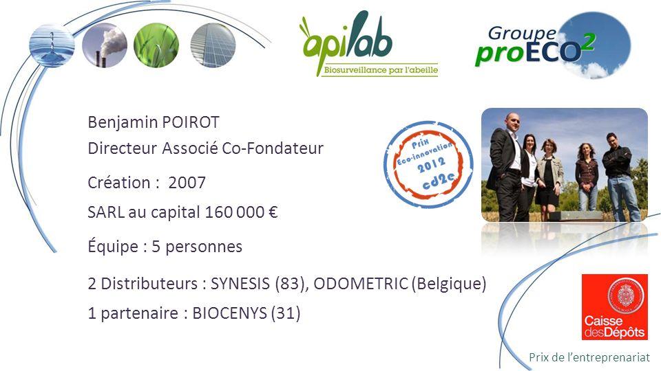 Benjamin POIROT Directeur Associé Co-Fondateur Création : 2007 SARL au capital 160 000 Équipe : 5 personnes 2 Distributeurs : SYNESIS (83), ODOMETRIC (Belgique) 1 partenaire : BIOCENYS (31) Prix de lentreprenariat