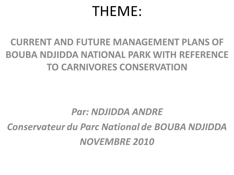 THEME: CURRENT AND FUTURE MANAGEMENT PLANS OF BOUBA NDJIDDA NATIONAL PARK WITH REFERENCE TO CARNIVORES CONSERVATION Par: NDJIDDA ANDRE Conservateur du