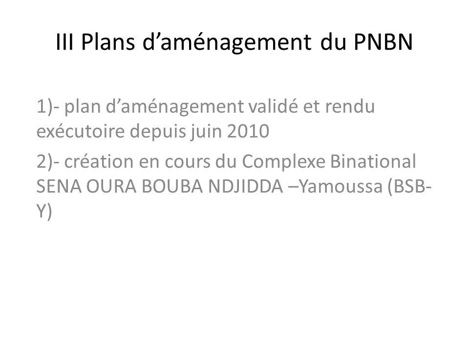 III Plans daménagement du PNBN 1)- plan daménagement validé et rendu exécutoire depuis juin 2010 2)- création en cours du Complexe Binational SENA OUR