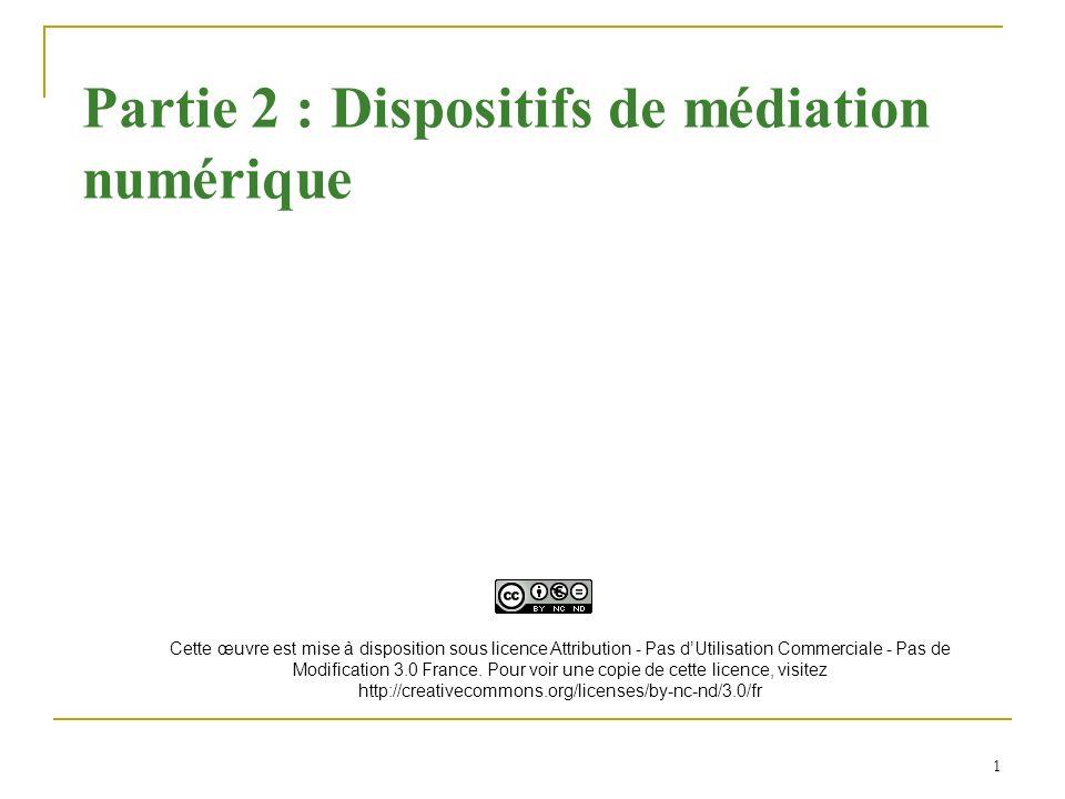 1 Partie 2 : Dispositifs de médiation numérique Cette œuvre est mise à disposition sous licence Attribution - Pas dUtilisation Commerciale - Pas de Mo