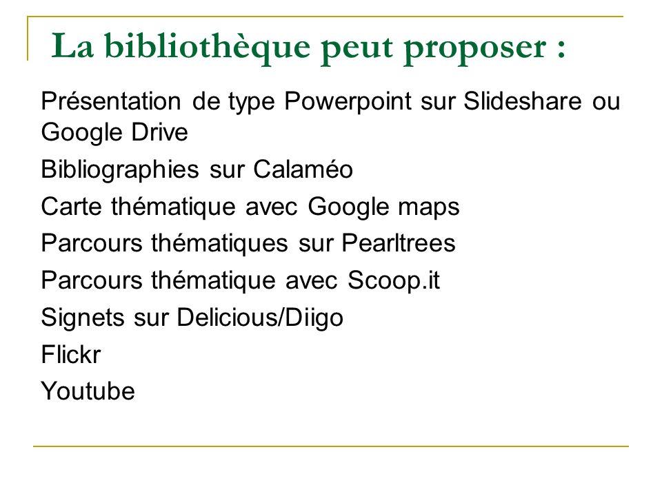 La bibliothèque peut proposer : Présentation de type Powerpoint sur Slideshare ou Google Drive Bibliographies sur Calaméo Carte thématique avec Google
