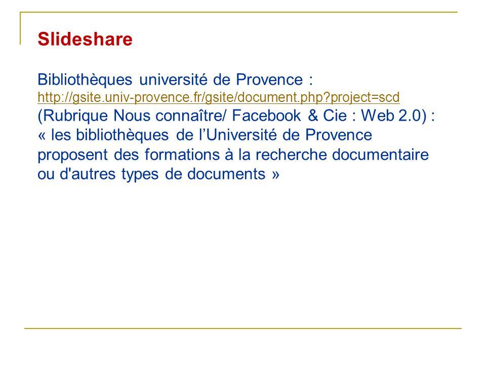 Slideshare Bibliothèques université de Provence : http://gsite.univ-provence.fr/gsite/document.php?project=scd (Rubrique Nous connaître/ Facebook & Ci