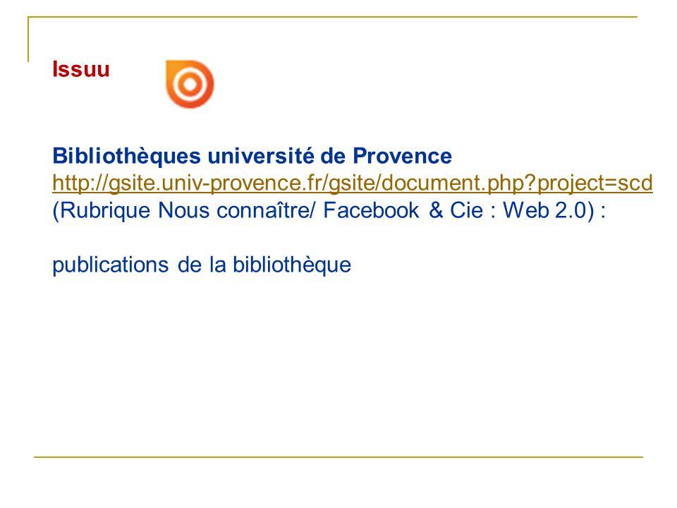 Issuu Bibliothèques université de Provence http://gsite.univ-provence.fr/gsite/document.php?project=scd (Rubrique Nous connaître/ Facebook & Cie : Web