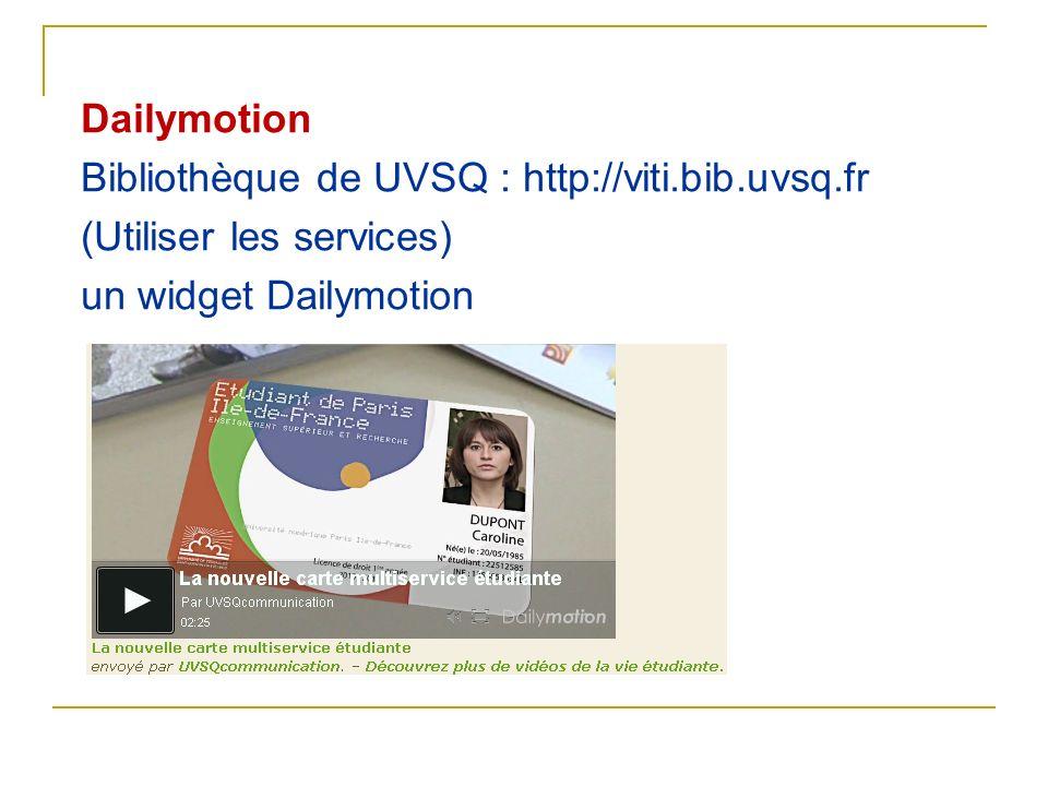 Dailymotion Bibliothèque de UVSQ : http://viti.bib.uvsq.fr (Utiliser les services) un widget Dailymotion