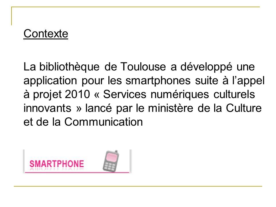 Contexte La bibliothèque de Toulouse a développé une application pour les smartphones suite à lappel à projet 2010 « Services numériques culturels inn
