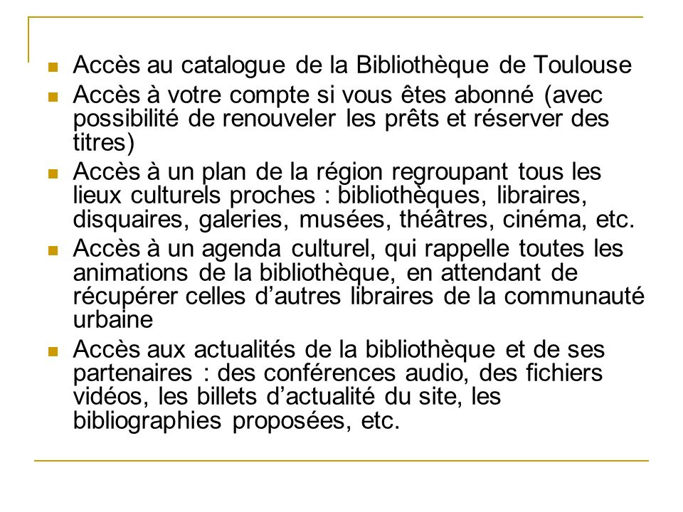 Accès au catalogue de la Bibliothèque de Toulouse Accès à votre compte si vous êtes abonné (avec possibilité de renouveler les prêts et réserver des t
