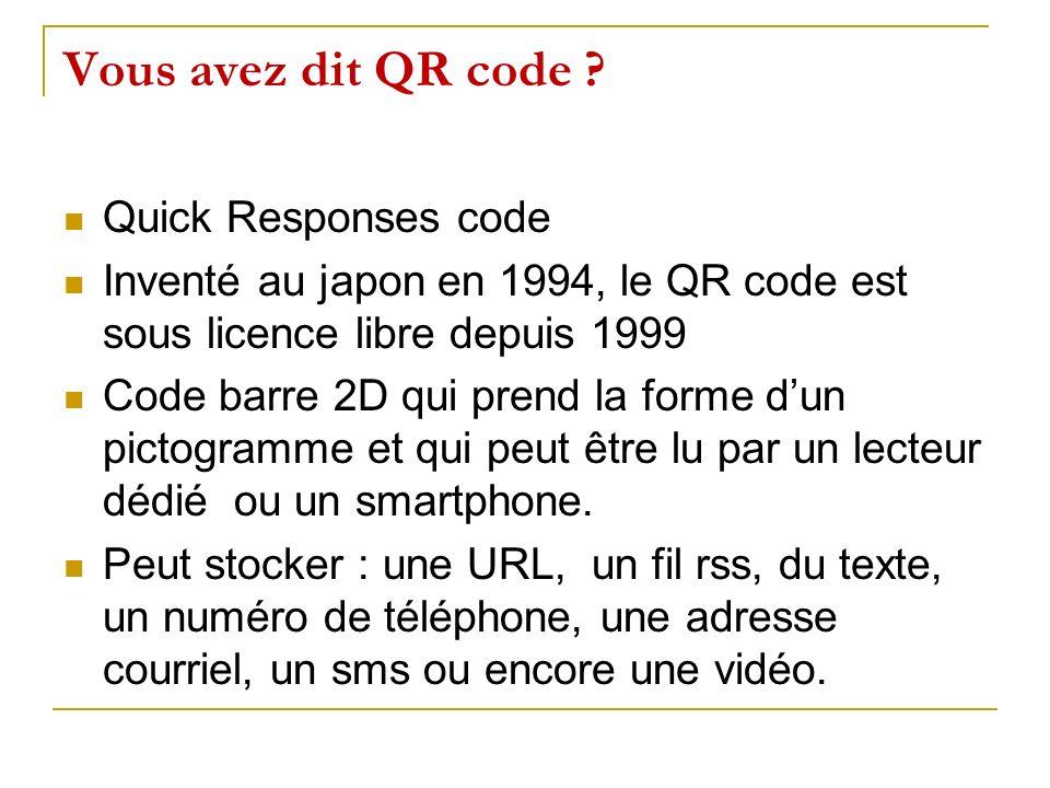 Vous avez dit QR code ? Quick Responses code Inventé au japon en 1994, le QR code est sous licence libre depuis 1999 Code barre 2D qui prend la forme