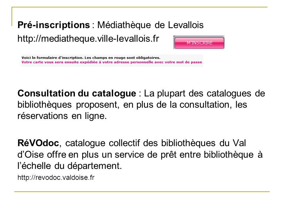 Pré-inscriptions : Médiathèque de Levallois http://mediatheque.ville-levallois.fr Consultation du catalogue : La plupart des catalogues de bibliothèqu