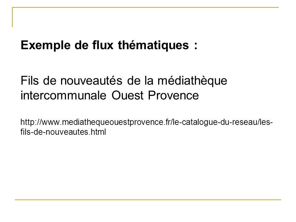 Exemple de flux thématiques : Fils de nouveautés de la médiathèque intercommunale Ouest Provence http://www.mediathequeouestprovence.fr/le-catalogue-d