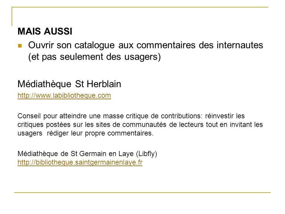 MAIS AUSSI Ouvrir son catalogue aux commentaires des internautes (et pas seulement des usagers) Médiathèque St Herblain http://www.labibliotheque.com