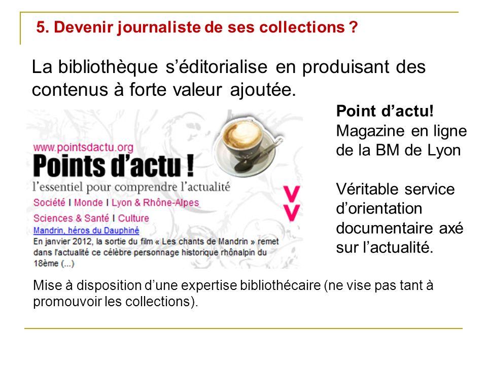 5. Devenir journaliste de ses collections ? La bibliothèque séditorialise en produisant des contenus à forte valeur ajoutée. Point dactu! Magazine en