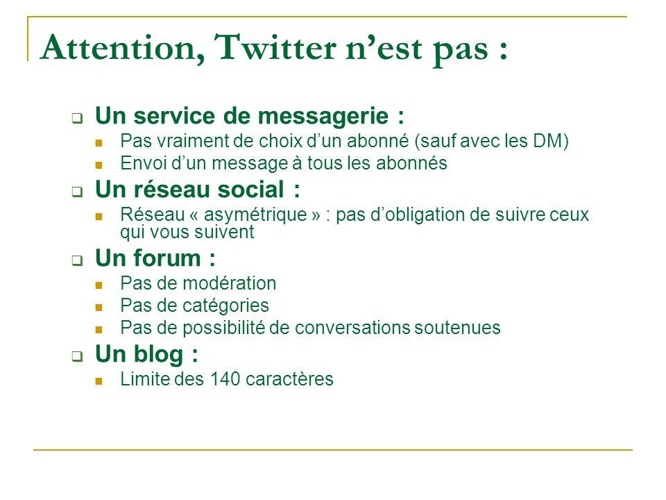 Attention, Twitter nest pas : Un service de messagerie : Pas vraiment de choix dun abonné (sauf avec les DM) Envoi dun message à tous les abonnés Un r