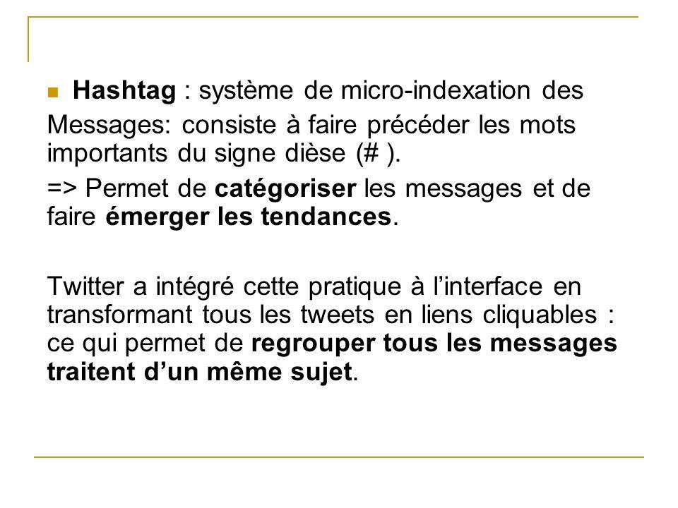 Hashtag : système de micro-indexation des Messages: consiste à faire précéder les mots importants du signe dièse (# ). => Permet de catégoriser les me