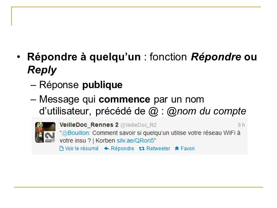 Répondre à quelquun : fonction Répondre ou Reply –Réponse publique –Message qui commence par un nom dutilisateur, précédé de @ : @nom du compte