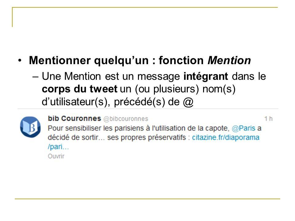 Mentionner quelquun : fonction Mention –Une Mention est un message intégrant dans le corps du tweet un (ou plusieurs) nom(s) dutilisateur(s), précédé(
