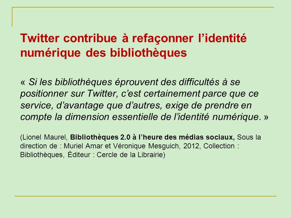 Twitter contribue à refaçonner lidentité numérique des bibliothèques « Si les bibliothèques éprouvent des difficultés à se positionner sur Twitter, ce