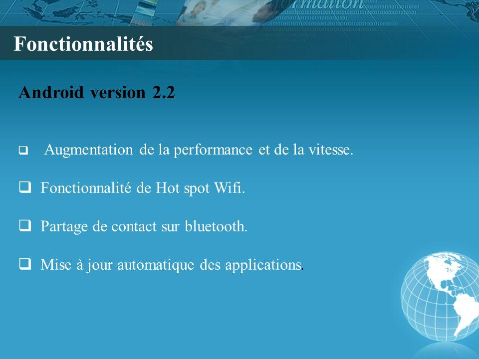 Fonctionnalités Android version 2.2 Augmentation de la performance et de la vitesse. Fonctionnalité de Hot spot Wifi. Partage de contact sur bluetooth