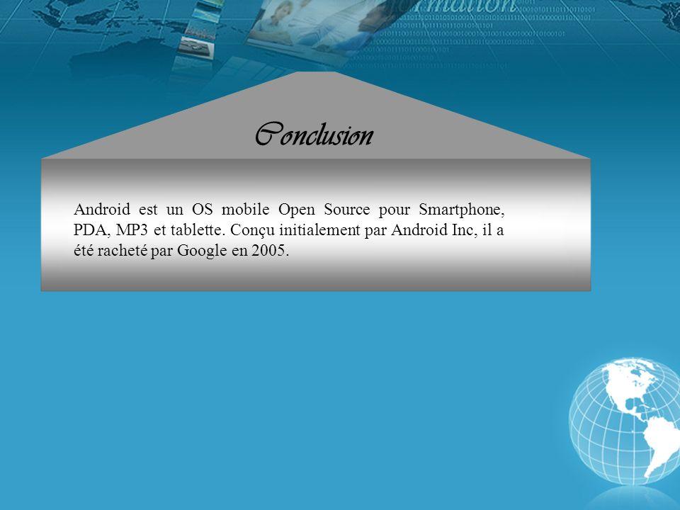 Android est un OS mobile Open Source pour Smartphone, PDA, MP3 et tablette. Conçu initialement par Android Inc, il a été racheté par Google en 2005. C