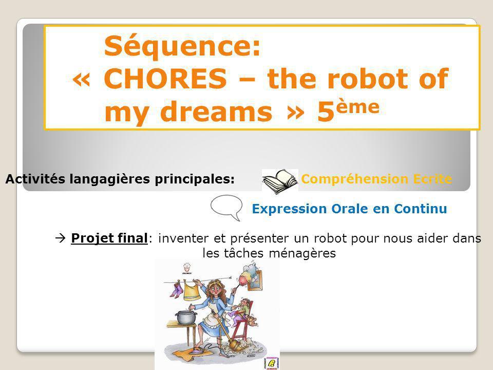 Séquence: « CHORES – the robot of my dreams » 5 ème Activités langagières principales: Compréhension Ecrite Expression Orale en Continu Projet final: