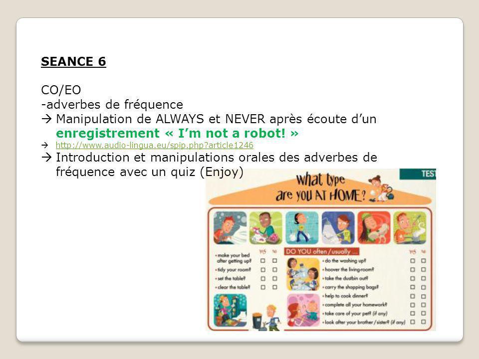 SEANCE 6 CO/EO -adverbes de fréquence Manipulation de ALWAYS et NEVER après écoute dun enregistrement « Im not a robot! » http://www.audio-lingua.eu/s