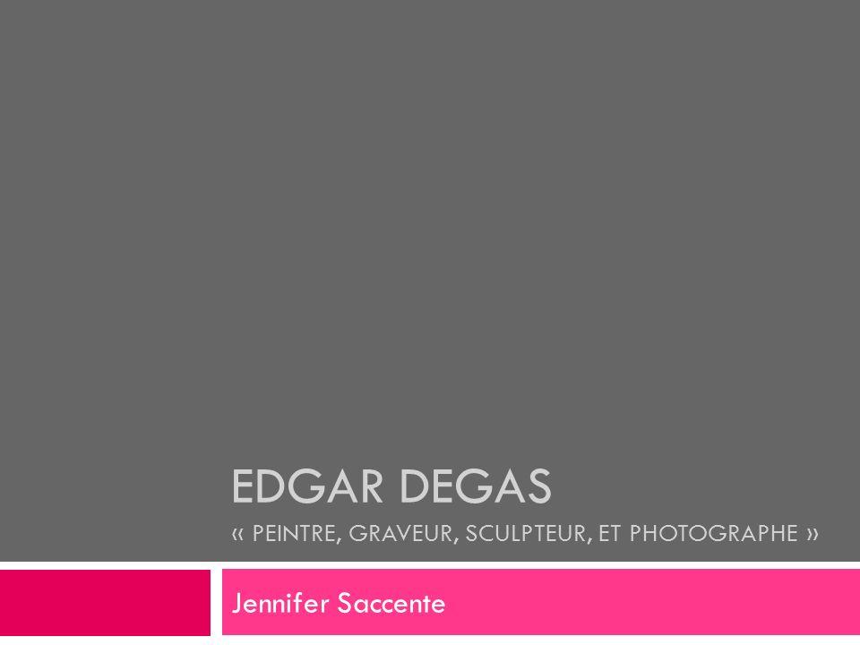 EDGAR DEGAS « PEINTRE, GRAVEUR, SCULPTEUR, ET PHOTOGRAPHE » Jennifer Saccente