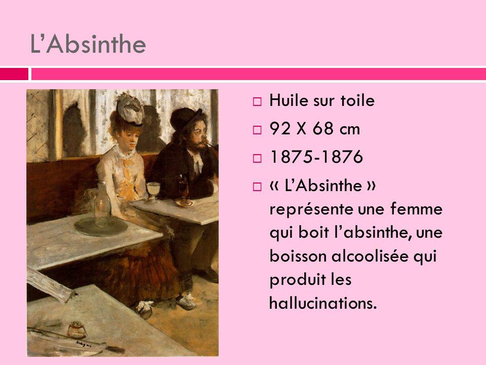 LAbsinthe Huile sur toile 92 X 68 cm 1875-1876 « LAbsinthe » représente une femme qui boit labsinthe, une boisson alcoolisée qui produit les hallucinations.