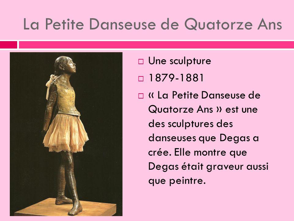 La Petite Danseuse de Quatorze Ans Une sculpture 1879-1881 « La Petite Danseuse de Quatorze Ans » est une des sculptures des danseuses que Degas a crée.