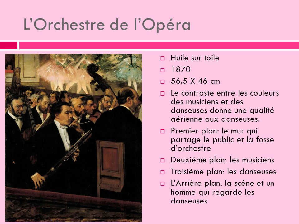 LOrchestre de lOpéra Huile sur toile 1870 56.5 X 46 cm Le contraste entre les couleurs des musiciens et des danseuses donne une qualité aérienne aux danseuses.