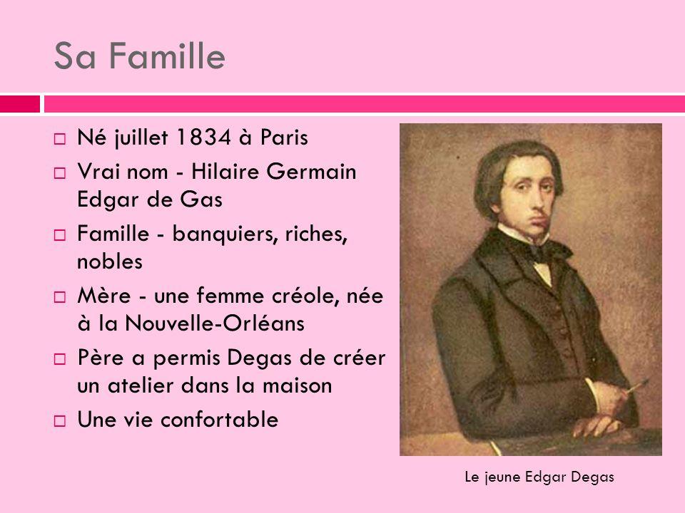 Sa Famille Né juillet 1834 à Paris Vrai nom - Hilaire Germain Edgar de Gas Famille - banquiers, riches, nobles Mère - une femme créole, née à la Nouvelle-Orléans Père a permis Degas de créer un atelier dans la maison Une vie confortable Le jeune Edgar Degas