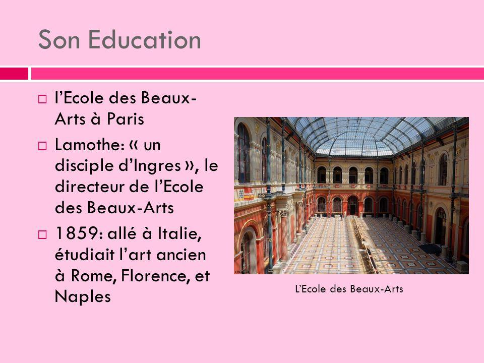 Son Education lEcole des Beaux- Arts à Paris Lamothe: « un disciple dIngres », le directeur de lEcole des Beaux-Arts 1859: allé à Italie, étudiait lart ancien à Rome, Florence, et Naples LEcole des Beaux-Arts