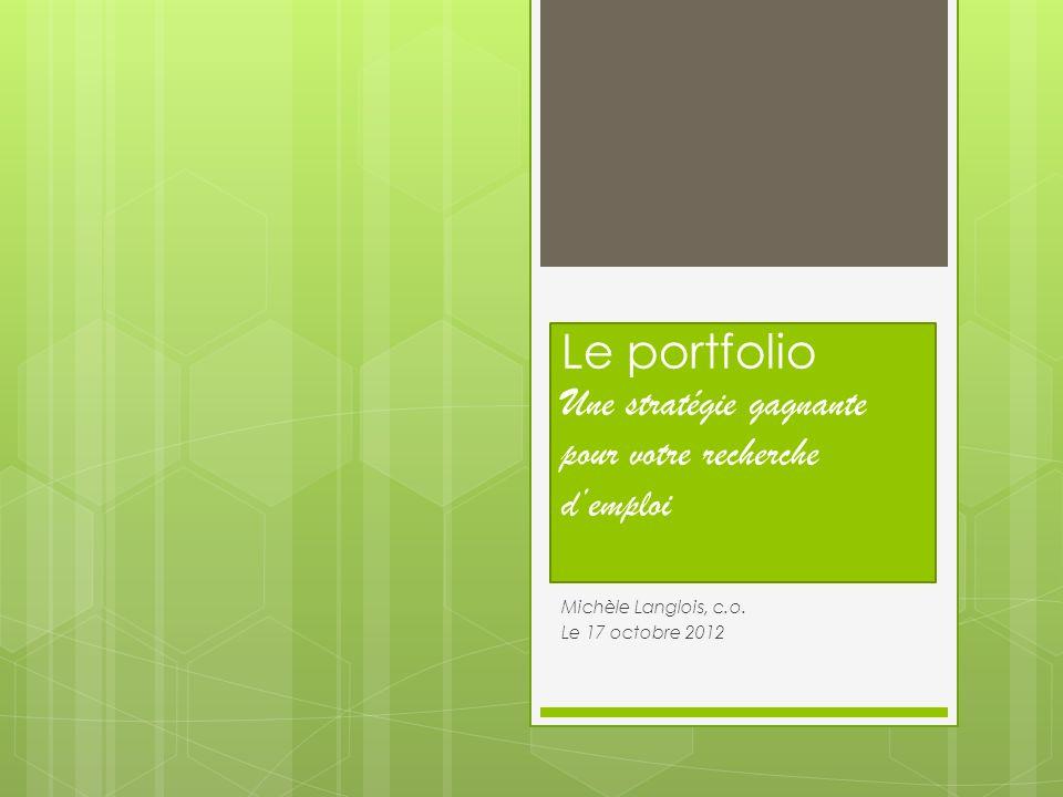 Le portfolio Une stratégie gagnante pour votre recherche demploi Michèle Langlois, c.o. Le 17 octobre 2012