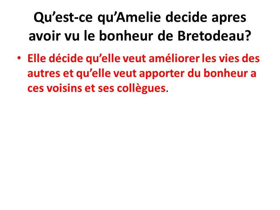 Quest-ce quAmelie decide apres avoir vu le bonheur de Bretodeau? Elle décide quelle veut améliorer les vies des autres et quelle veut apporter du bonh