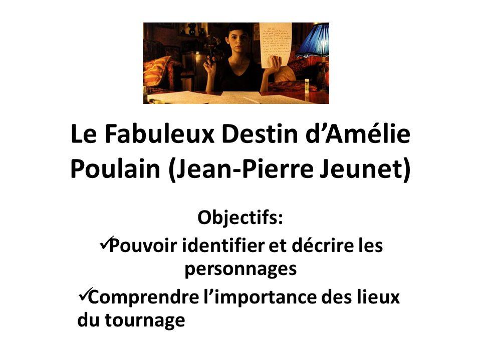 Le Fabuleux Destin dAmélie Poulain (Jean-Pierre Jeunet) Objectifs: Pouvoir identifier et décrire les personnages Comprendre limportance des lieux du t