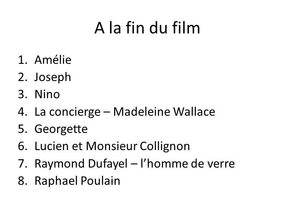A la fin du film 1.Amélie 2.Joseph 3.Nino 4.La concierge – Madeleine Wallace 5.Georgette 6.Lucien et Monsieur Collignon 7.Raymond Dufayel – lhomme de