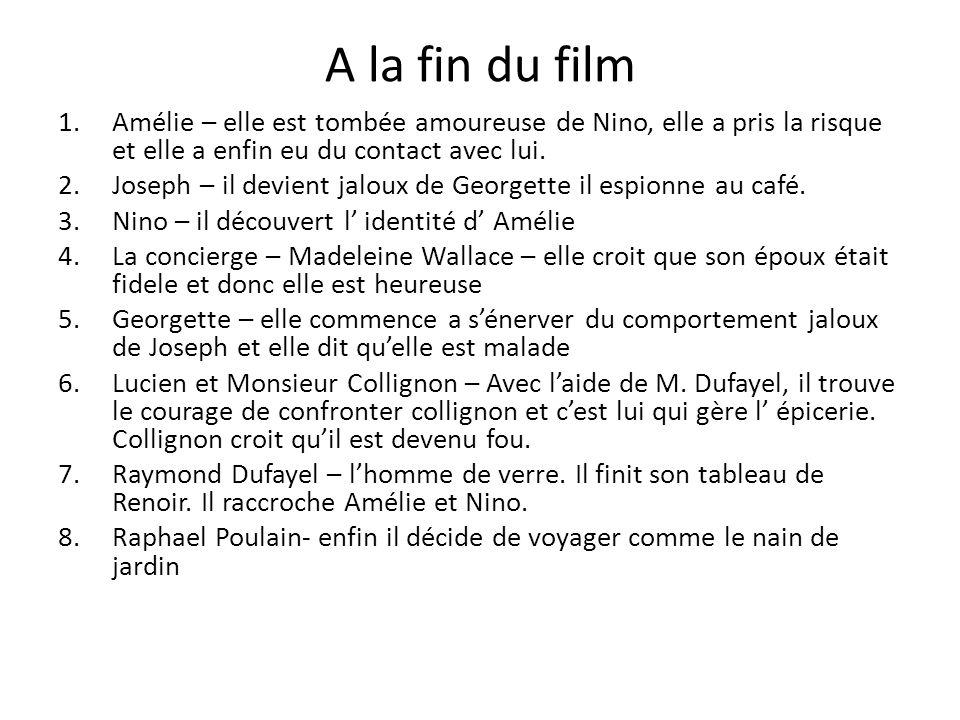 A la fin du film 1.Amélie – elle est tombée amoureuse de Nino, elle a pris la risque et elle a enfin eu du contact avec lui. 2.Joseph – il devient jal